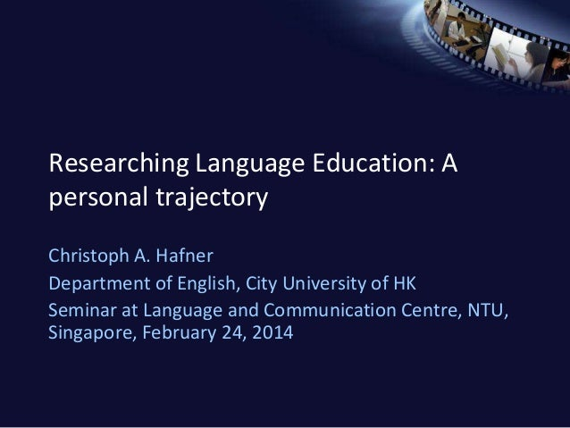Researching Language Education: A personal trajectory Christoph A. Hafner Department of English, City University of HK Sem...