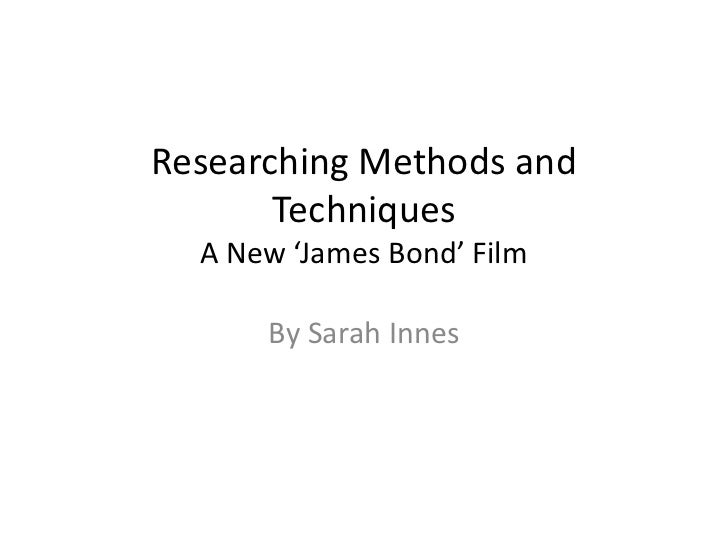 Researching Methods and       Techniques  A New 'James Bond' Film      By Sarah Innes