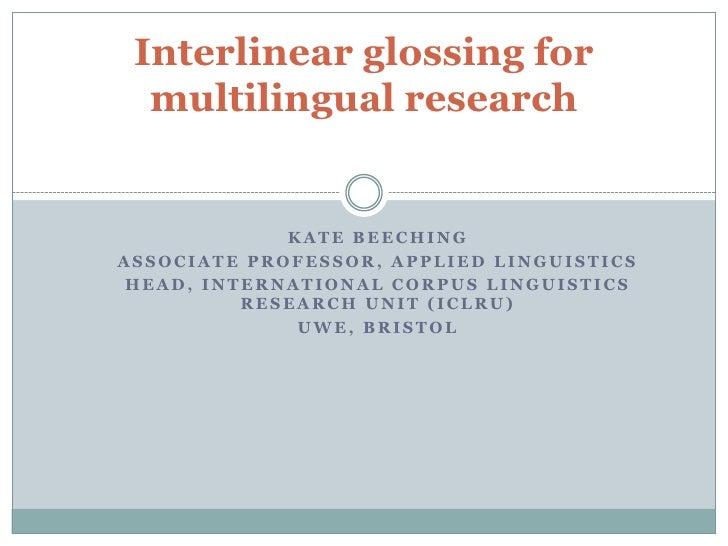Interlinear glossing for  multilingual research             KATE BEECHINGASSOCIATE PROFESSOR, APPLIED LINGUISTICS HEAD, IN...
