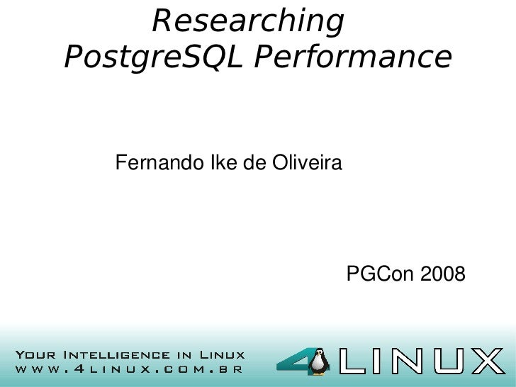 Researching    PostgreSQL Performance      Fernando Ike de Oliveira                                 PGCon 2008            ...