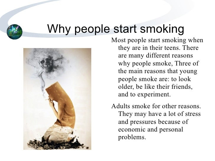 a discussion of the reasons why people start smoking This page tells you all about why people start to smoke smoking and its effects - info for kids people who continue smoking give different reasons for smoking.