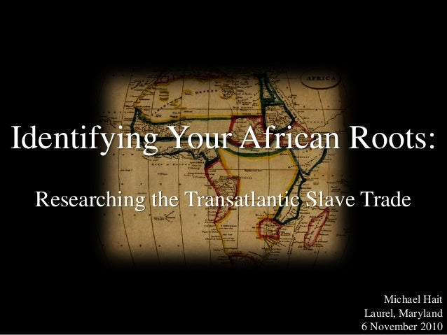 Identifying Your African Roots: Researching the Transatlantic Slave Trade Michael Hait Laurel, Maryland 6 November 2010