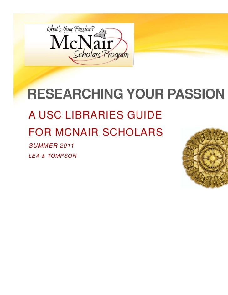 RESEARCHING YOUR PASSIONA USC LIBRARIES GUIDEFOR MCNAIR SCHOLARSSUMMER 2011LEA & TOMPSON