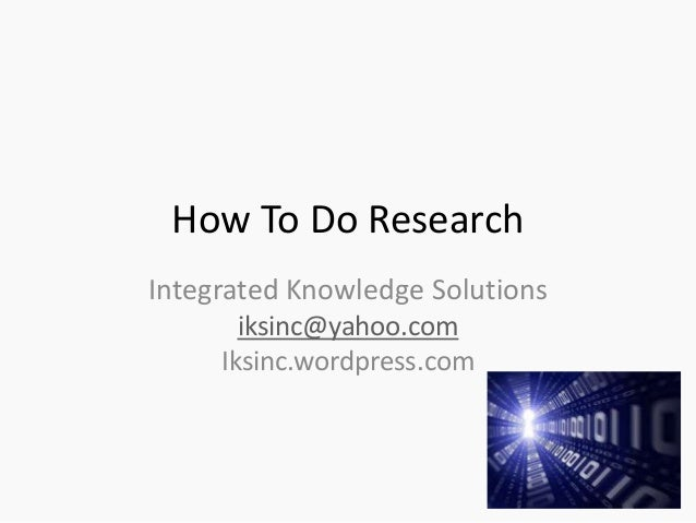 How To Do Research Integrated Knowledge Solutions iksinc@yahoo.com Iksinc.wordpress.com