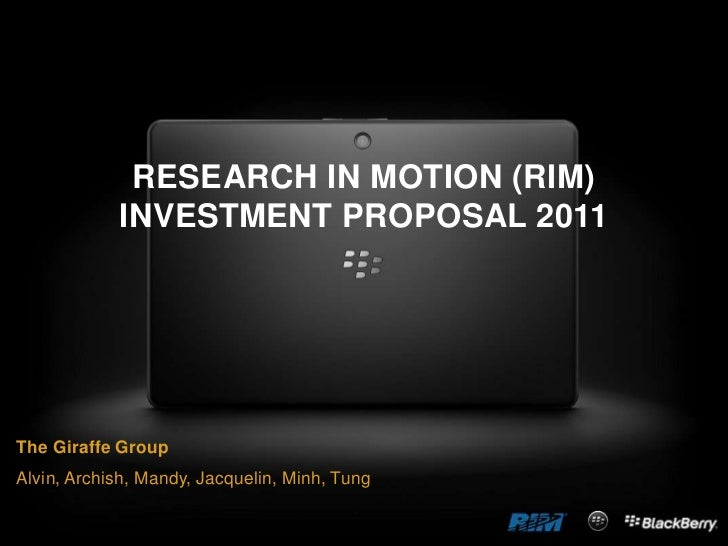 RESEARCH IN MOTION (RIM)            INVESTMENT PROPOSAL 2011The Giraffe GroupAlvin, Archish, Mandy, Jacquelin, Minh, Tung
