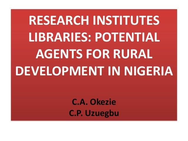 RESEARCH INSTITUTESLIBRARIES: POTENTIALAGENTS FOR RURALDEVELOPMENT IN NIGERIAC.A. OkezieC.P. Uzuegbu