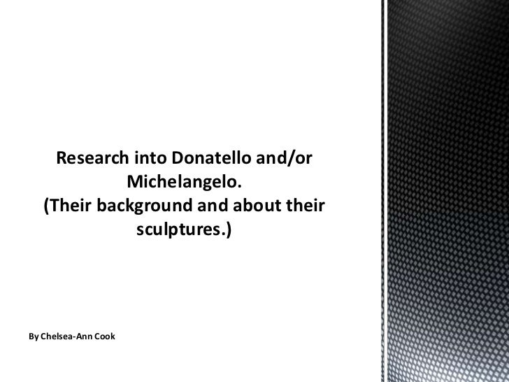 Research into Donatello and/or Michelangelo. (Their background and about their sculptures.) <br />By Chelsea-Ann Cook<br />