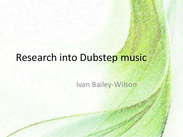 Research into Dubstep musicIvan Bailey-Wilson