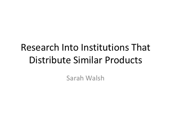 Research Into Institutions That  Distribute Similar Products          Sarah Walsh