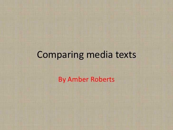 Comparing media texts    By Amber Roberts