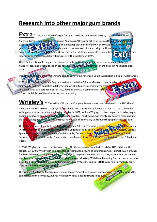 Research into other major gum brands Extra - Extra is a brand of sugar free gum produced by the Wm. Wrigley Jr. Company in...