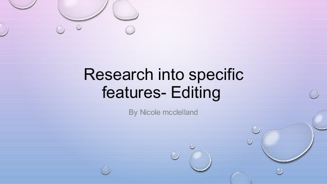 Research into specific features - Editing By Nicole McClelland