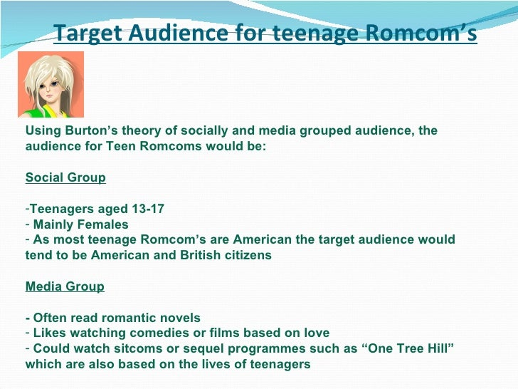 Target Audience for teenage Romcom's <ul><li>Using Burton's theory of socially and media grouped audience, the audience fo...