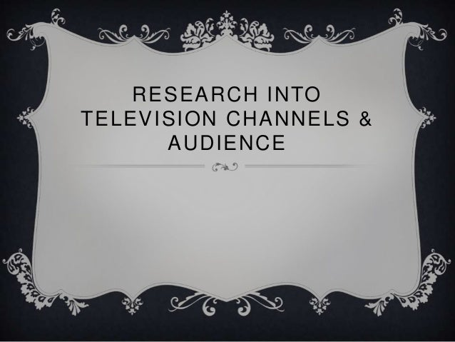 RESEARCH INTO TELEVISION CHANNELS & AUDIENCE