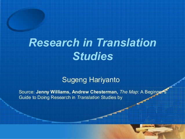 Research in Translation Studies Sugeng Hariyanto Source: Jenny Williams, Andrew Chesterman, The Map: A Beginner's Guide to...