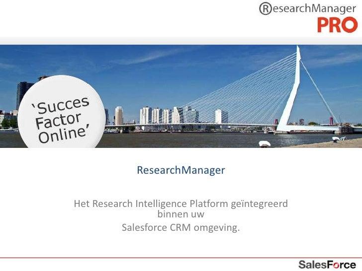 ResearchManager<br />Het Research Intelligence Platform geïntegreerd binnen uw <br />Salesforce CRM omgeving.<br />