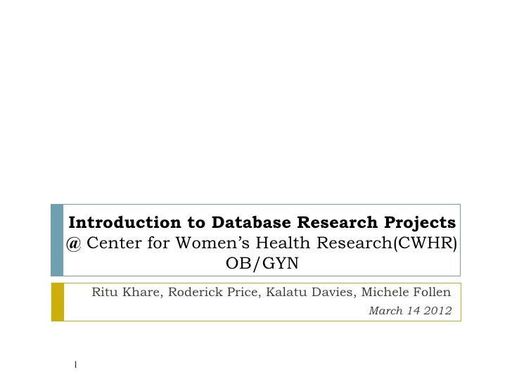 Introduction to Database Research Projects@ Center for Women's Health Research(CWHR)                 OB/GYN    Ritu Khare,...