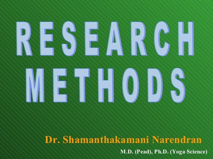 Dr. Shamanthakamani Narendran M.D. (Pead), Ph.D. (Yoga Science) R E S E A R C H M E T H O D S