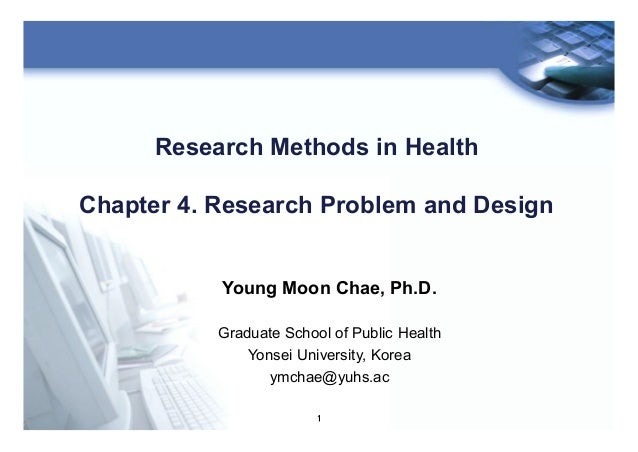 1 Research Methods in Health Chapter 4. Research Problem and Design Young Moon Chae, Ph.D. Graduate School of Public Healt...