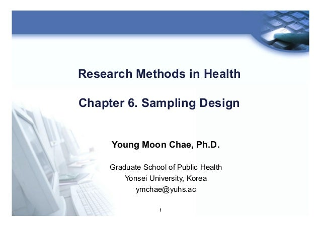 1 Research Methods in Health Chapter 6. Sampling Design Young Moon Chae, Ph.D. Graduate School of Public Health Yonsei Uni...