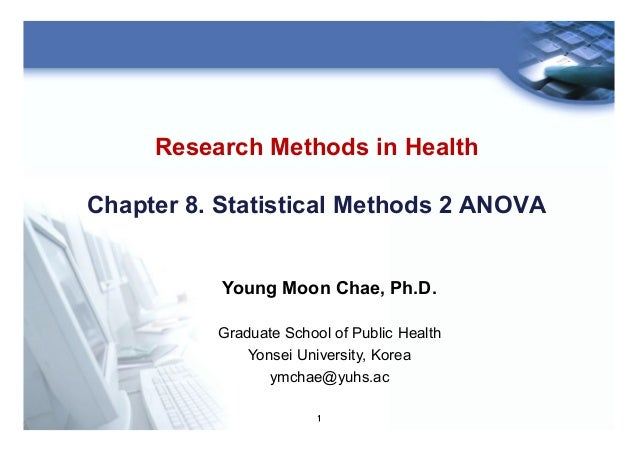 1 Research Methods in Health Chapter 8. Statistical Methods 2 ANOVA Young Moon Chae, Ph.D. Graduate School of Public Healt...