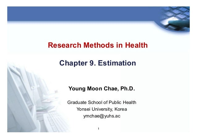 1 Research Methods in Health Chapter 9. Estimation Young Moon Chae, Ph.D. Graduate School of Public Health Yonsei Universi...