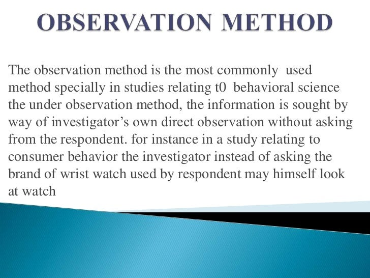 The observation method is the most commonly usedmethod specially in studies relating t0 behavioral sciencethe under observ...