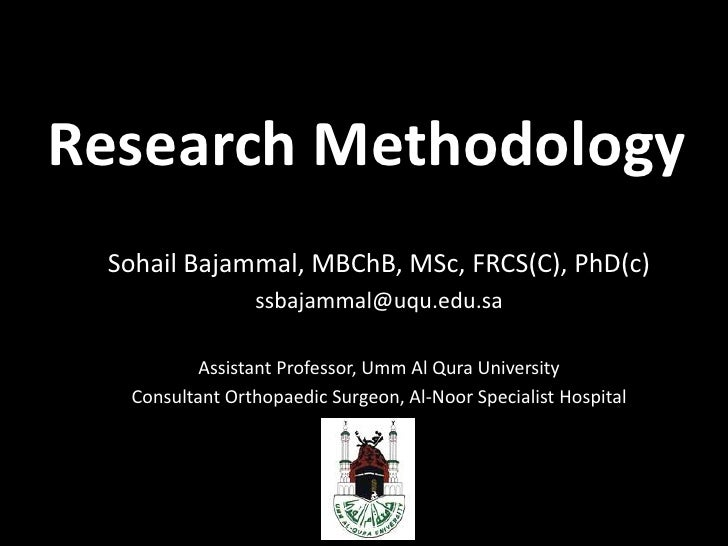 Research Methodology<br />Sohail Bajammal, MBChB, MSc, FRCS(C), PhD(c)<br />ssbajammal@uqu.edu.sa<br />Assistant Professor...
