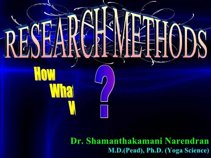 RESEARCH METHODS Dr. Shamanthakamani Narendran M.D.(Pead), Ph.D. (Yoga Science) How What Why ?