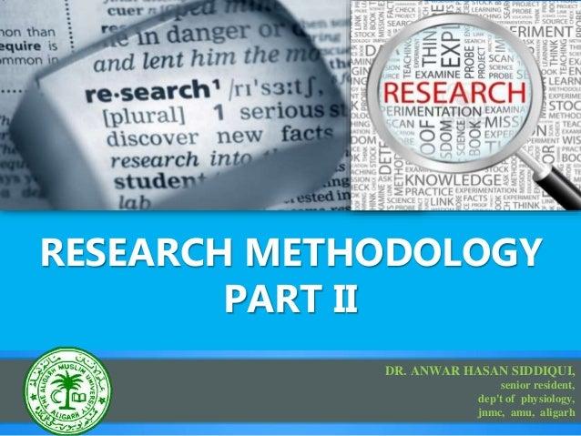 RESEARCH METHODOLOGY PART II DR. ANWAR HASAN SIDDIQUI, senior resident, dep't of physiology, jnmc, amu, aligarh