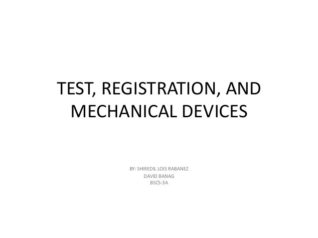 TEST, REGISTRATION, AND MECHANICAL DEVICES BY: SHIREDIL LOIS RABANEZ DAVID BANAG BSCS-3A