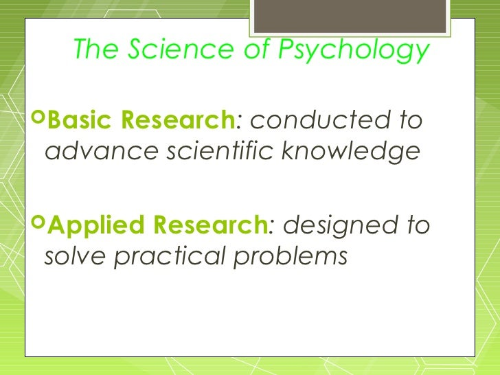 The Science of PsychologyBasicResearch: conducted to advance scientific knowledgeApplied  Research: designed to solve pr...