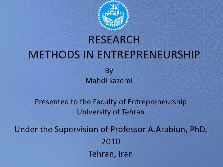RESEARCHMETHODS IN ENTREPRENEURSHIP<br />By<br />Mahdikazemi<br />Presented to the Faculty of Entrepreneurship<br />Univer...