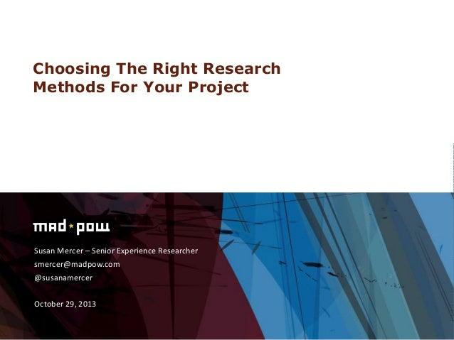 Choosing The Right Research Methods For Your Project  Susan Mercer – Senior Experience Researcher smercer@madpow.com @susa...