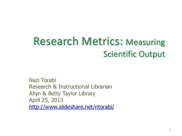 Research Metrics: MeasuringScientific OutputNazi TorabiResearch & Instructional LibrarianAllyn & Betty Taylor LibraryApril...