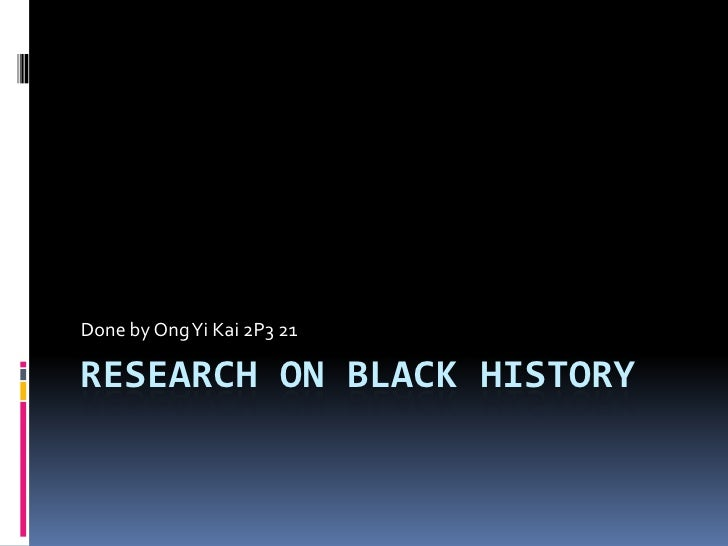 Research on black history<br />Done by Ong Yi Kai 2P3 21<br />