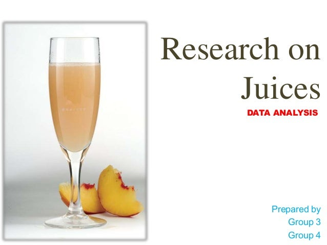 Research on     Juices     DATA ANALYSIS         Prepared by             Group 3             Group 4