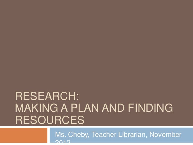 RESEARCH:MAKING A PLAN AND FINDINGRESOURCES      Ms. Cheby, Teacher Librarian, November