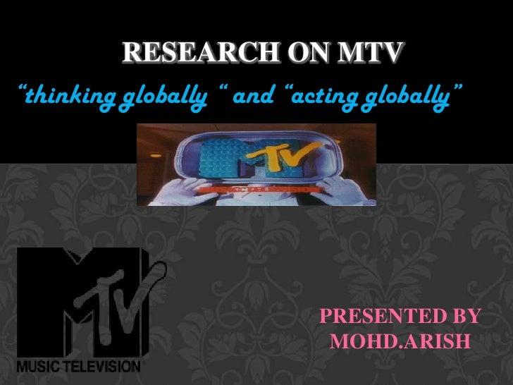 "Research ON MTV  <br />""thinking globally "" and ""acting globally""<br />PRESENTED BY <br />MOHD.ARISH<br />"