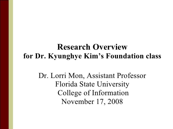 Research Overview for Dr. Kyunghye Kim's Foundation class Dr. Lorri Mon, Assistant Professor Florida State University Coll...