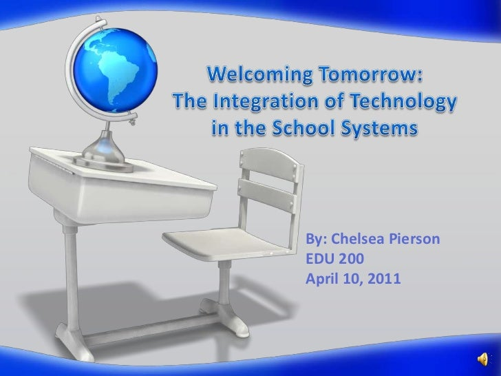 Welcoming Tomorrow:The Integration of Technology in the School Systems<br />By: Chelsea PiersonEDU 200April 10, 2011<br />