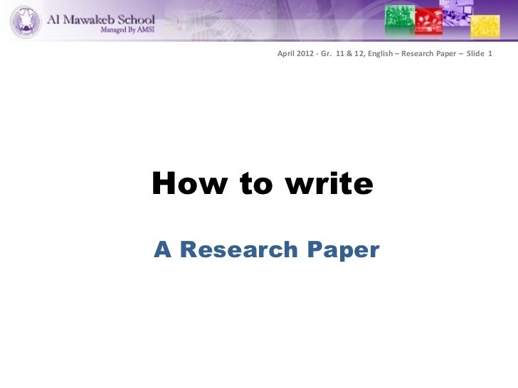 April 2012 - Gr. 11 & 12, English – Research Paper – Slide 1How to writeA Research Paper