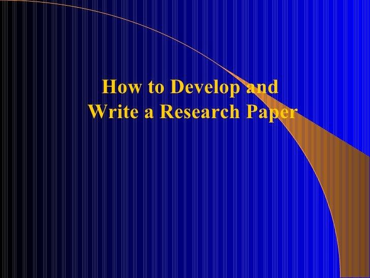 <ul><ul><ul><ul><ul><li>How to Develop and  </li></ul></ul></ul></ul></ul><ul><ul><ul><ul><ul><li>Write a Research Paper <...