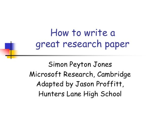 How to write a great research paper Simon Peyton Jones Microsoft Research, Cambridge Adapted by Jason Proffitt, Hunters La...