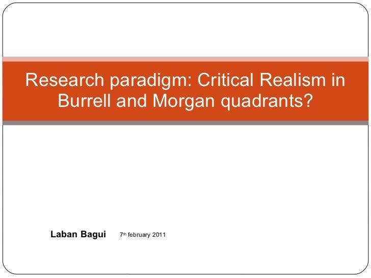 Research paradigm: Critical Realism in Burrell and Morgan quadrants? Laban Bagui 7 th  february 2011