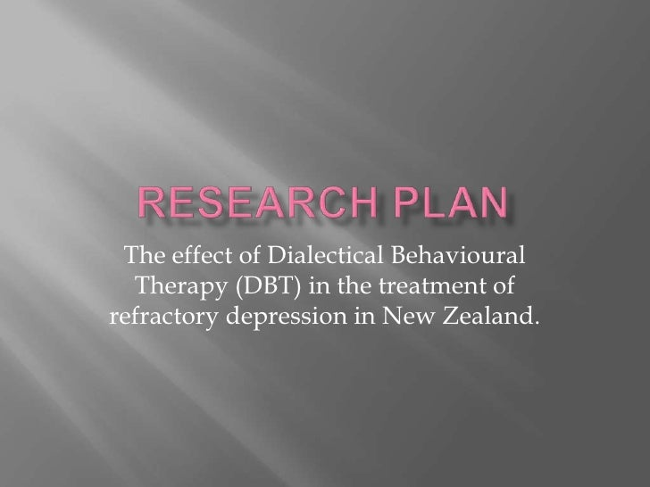 Research Plan<br />The effect of Dialectical Behavioural Therapy (DBT) in the treatment of refractory depression in New Ze...