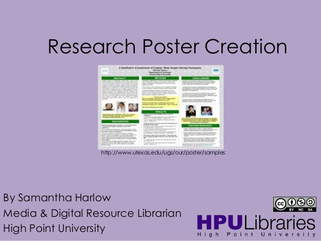 Research Poster Creation  http://www.utexas.edu/ugs/our/poster/samples  By Samantha Harlow Media & Digital Resource Librar...