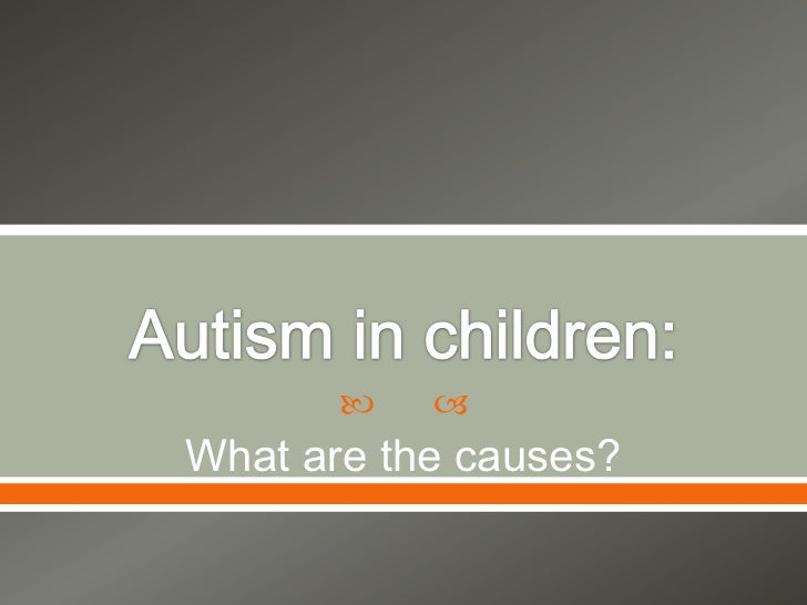 Autism in children:<br />What are the causes?<br />