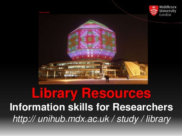 image source  Library Resources Information skills for Researchers http:// unihub.mdx.ac.uk / study / library
