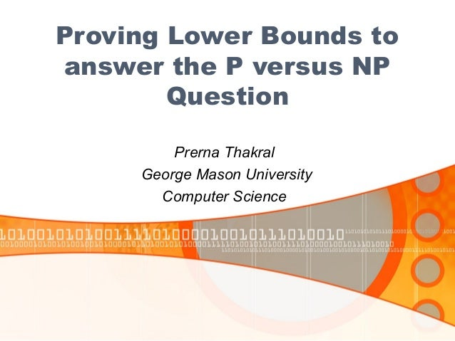 Proving Lower Bounds to answer the P versus NP Question Prerna Thakral George Mason University Computer Science